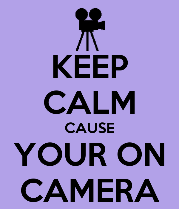 KEEP CALM CAUSE YOUR ON CAMERA