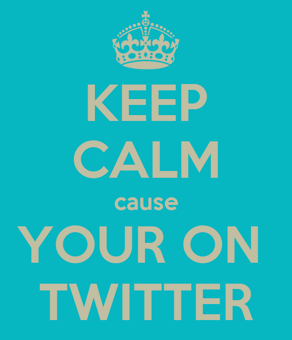 KEEP CALM cause YOUR ON  TWITTER