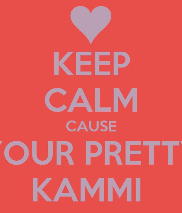 KEEP CALM CAUSE YOUR PRETTY KAMMI