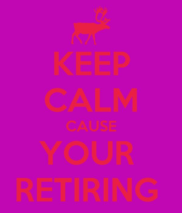 KEEP CALM CAUSE YOUR  RETIRING