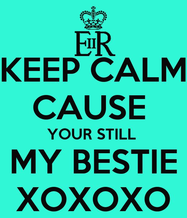 KEEP CALM CAUSE  YOUR STILL  MY BESTIE XOXOXO