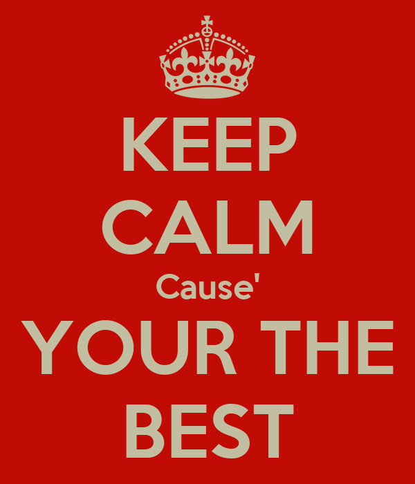 KEEP CALM Cause' YOUR THE BEST
