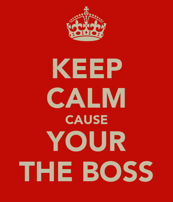 KEEP CALM CAUSE YOUR THE BOSS