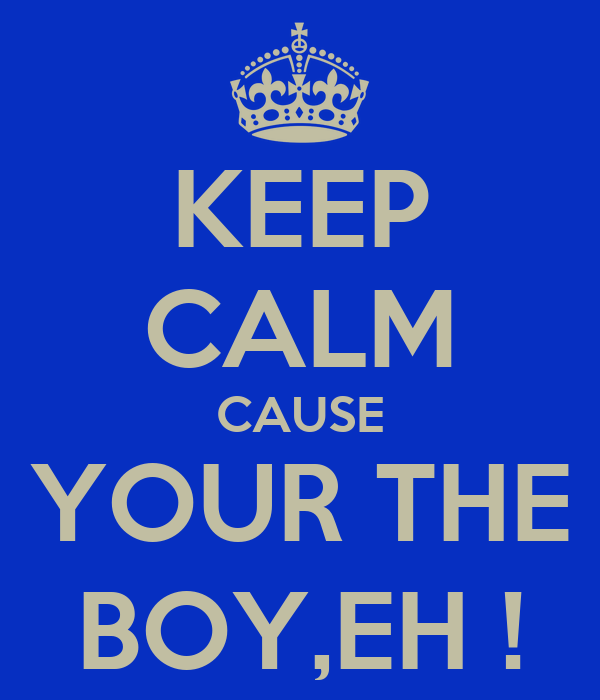 KEEP CALM CAUSE YOUR THE BOY,EH !