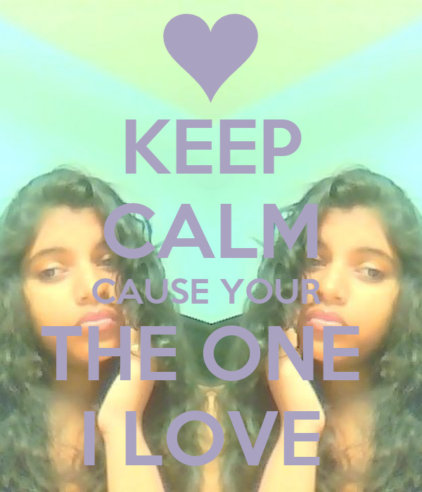 KEEP CALM CAUSE YOUR  THE ONE  I LOVE