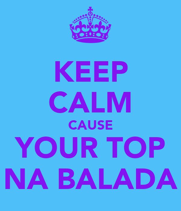 KEEP CALM CAUSE YOUR TOP NA BALADA