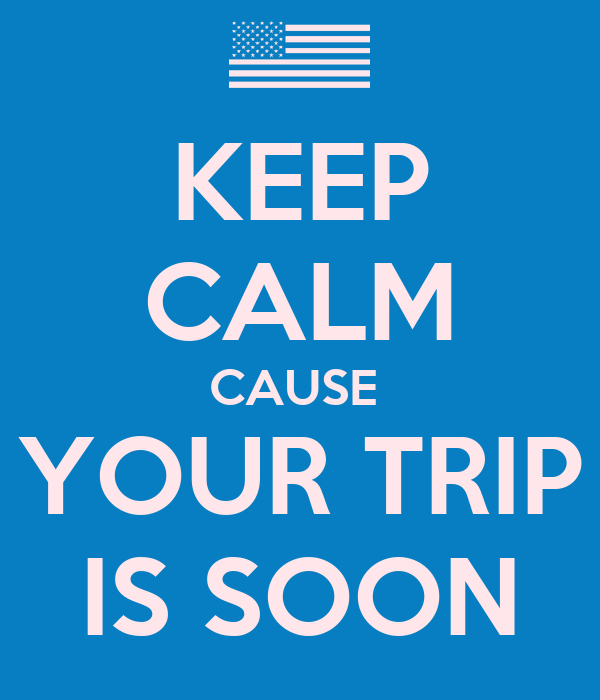KEEP CALM CAUSE  YOUR TRIP IS SOON