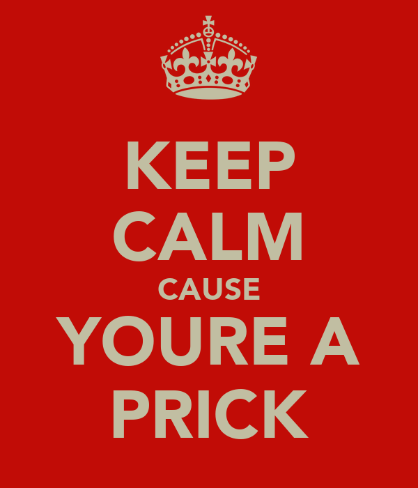 KEEP CALM CAUSE YOURE A PRICK