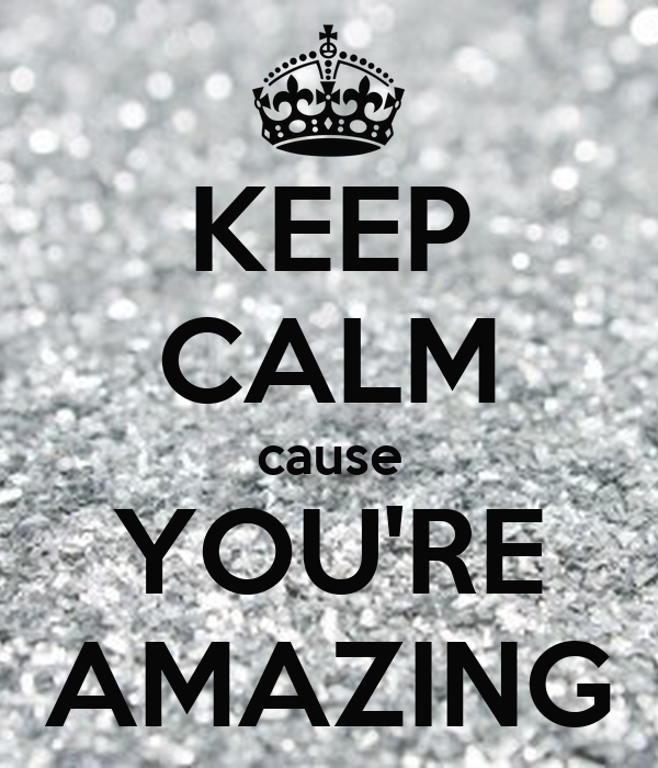 KEEP CALM cause YOU'RE AMAZING