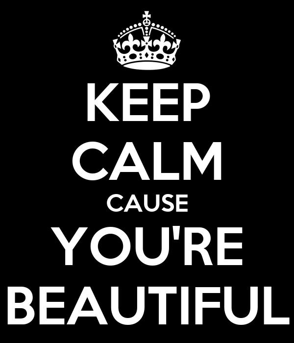 KEEP CALM CAUSE YOU'RE BEAUTIFUL