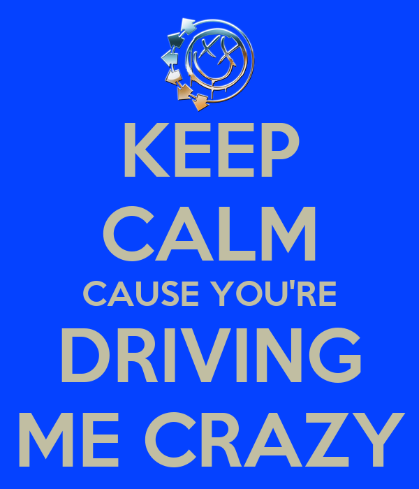 KEEP CALM CAUSE YOU'RE DRIVING ME CRAZY