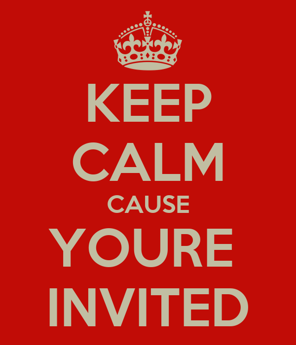 KEEP CALM CAUSE YOURE  INVITED