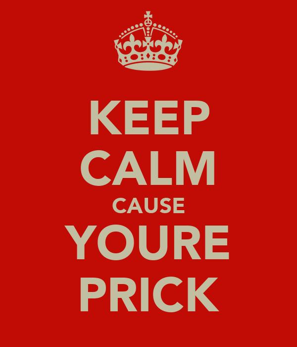 KEEP CALM CAUSE YOURE PRICK