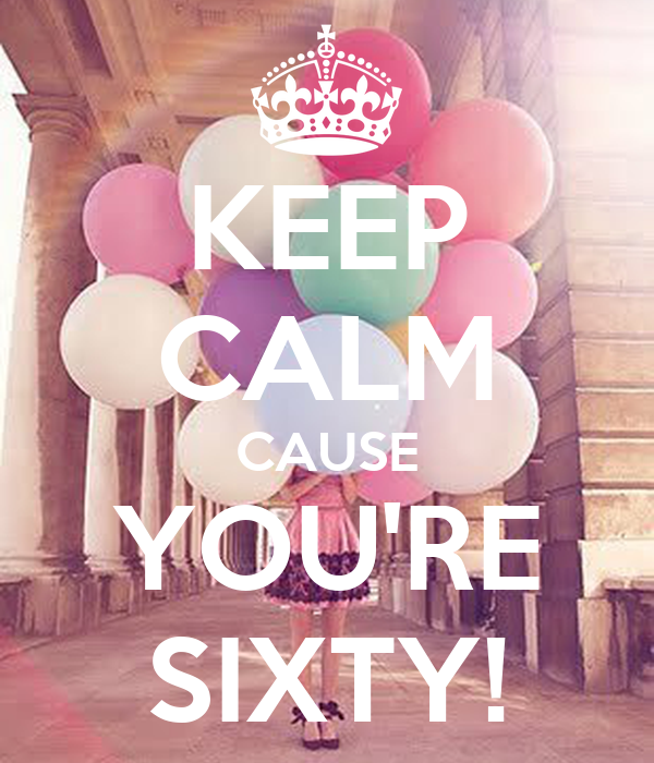 KEEP CALM CAUSE YOU'RE SIXTY!