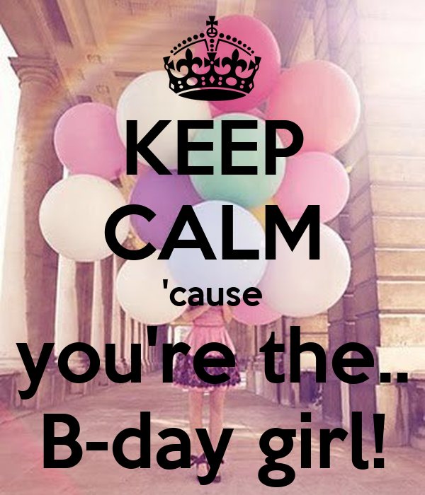 KEEP CALM 'cause you're the.. B-day girl!