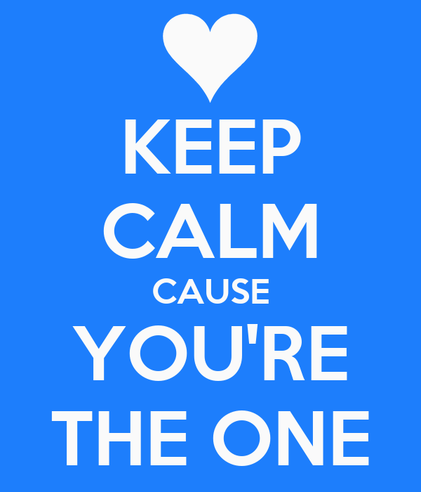 KEEP CALM CAUSE YOU'RE THE ONE