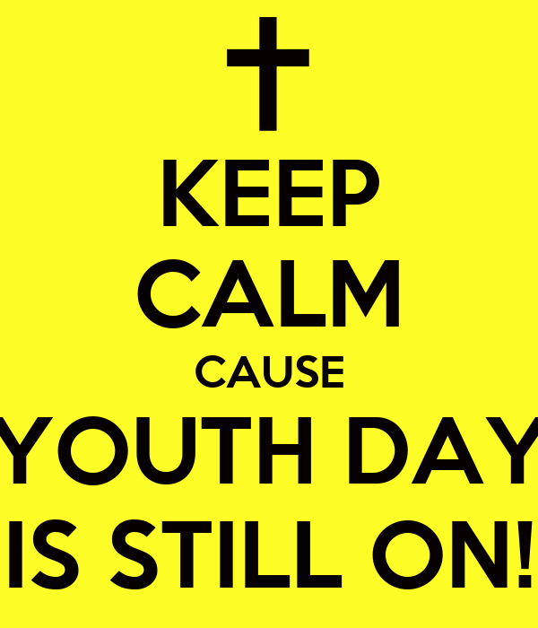 KEEP CALM CAUSE YOUTH DAY IS STILL ON!