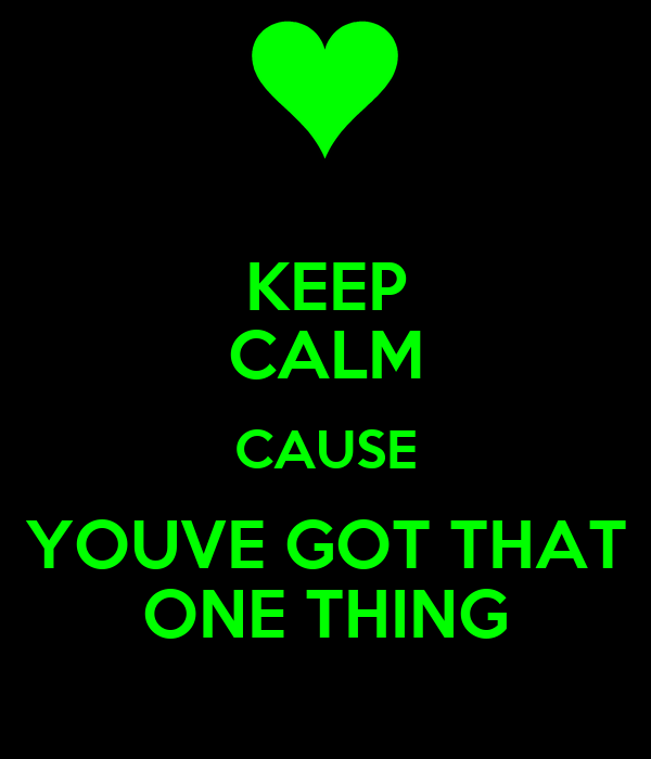 KEEP CALM CAUSE YOUVE GOT THAT ONE THING