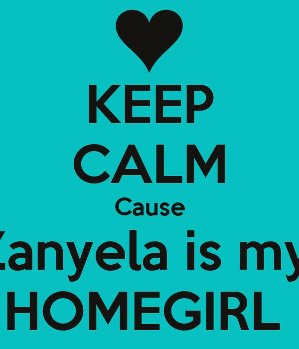 KEEP CALM Cause Zanyela is my  HOMEGIRL