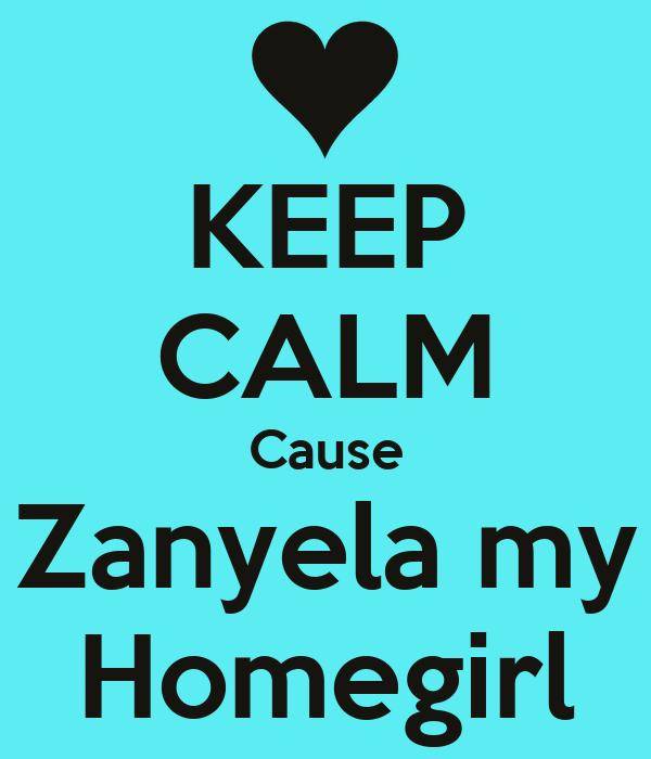 KEEP CALM Cause Zanyela my Homegirl
