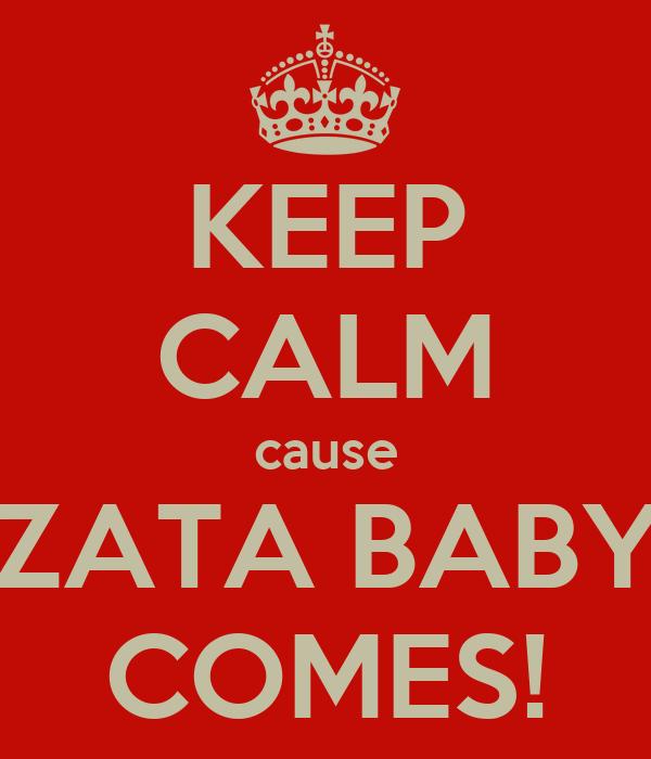 KEEP CALM cause ZATA BABY COMES!