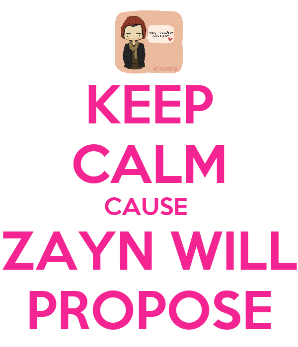 KEEP CALM CAUSE  ZAYN WILL PROPOSE