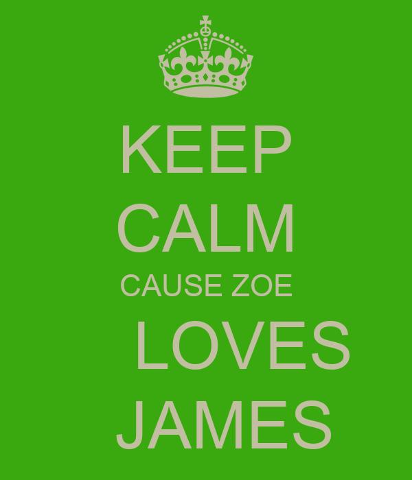 KEEP CALM CAUSE ZOE     LOVES    JAMES