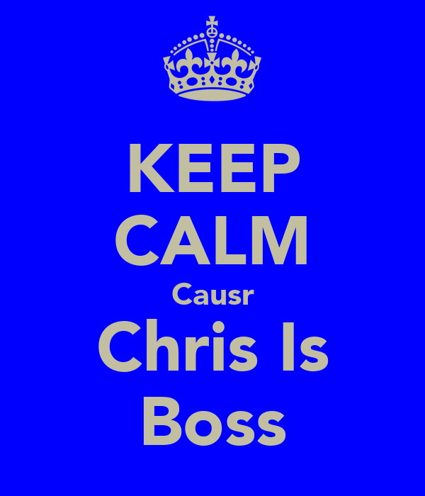 KEEP CALM Causr Chris Is Boss