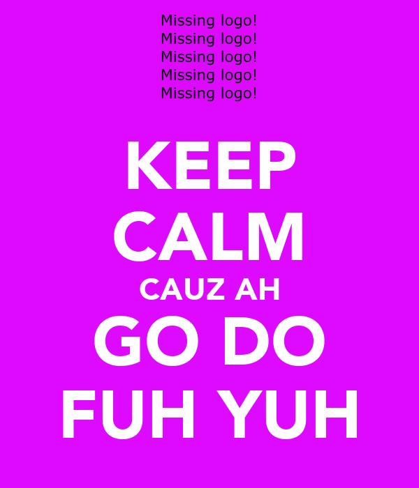 KEEP CALM CAUZ AH GO DO FUH YUH