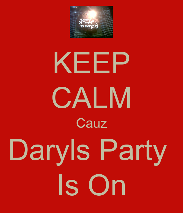 KEEP CALM Cauz Daryls Party  Is On