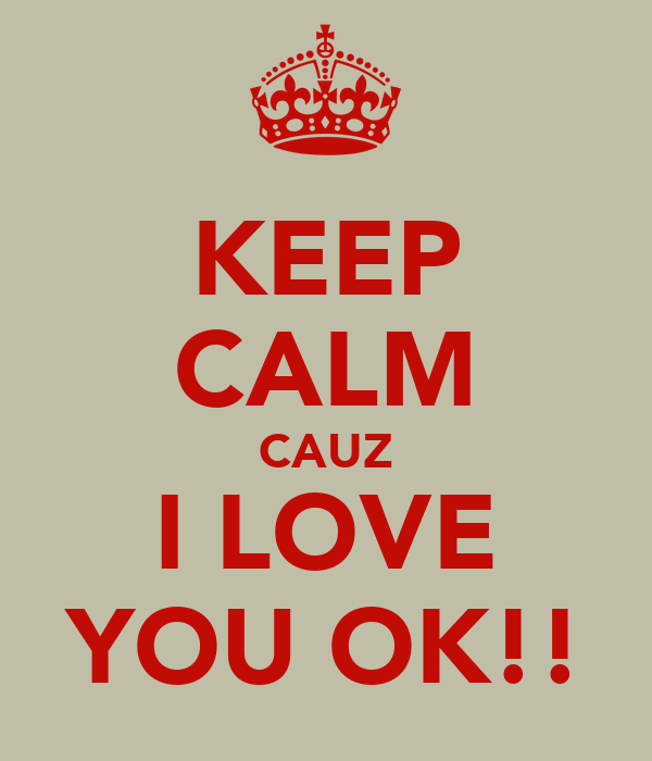 KEEP CALM CAUZ I LOVE YOU OK!!