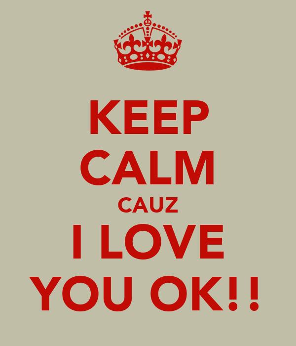 KEEP CALM CAUZ I LOVE YOU OK!!