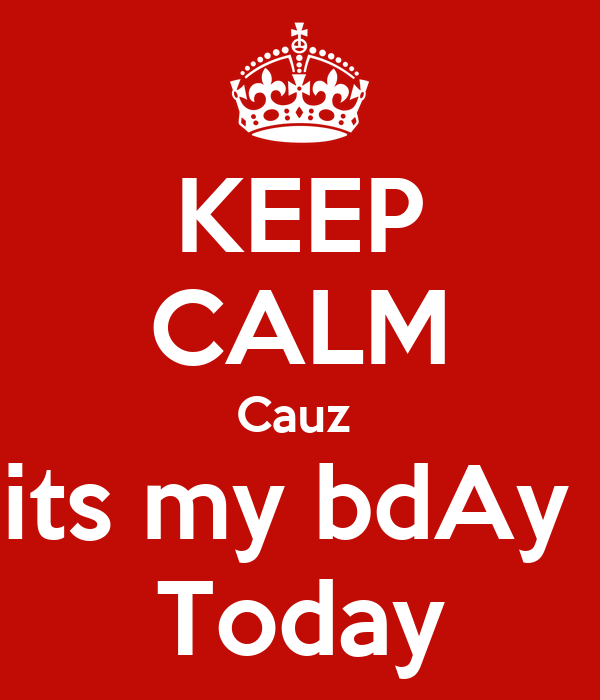 KEEP CALM Cauz  its my bdAy  Today