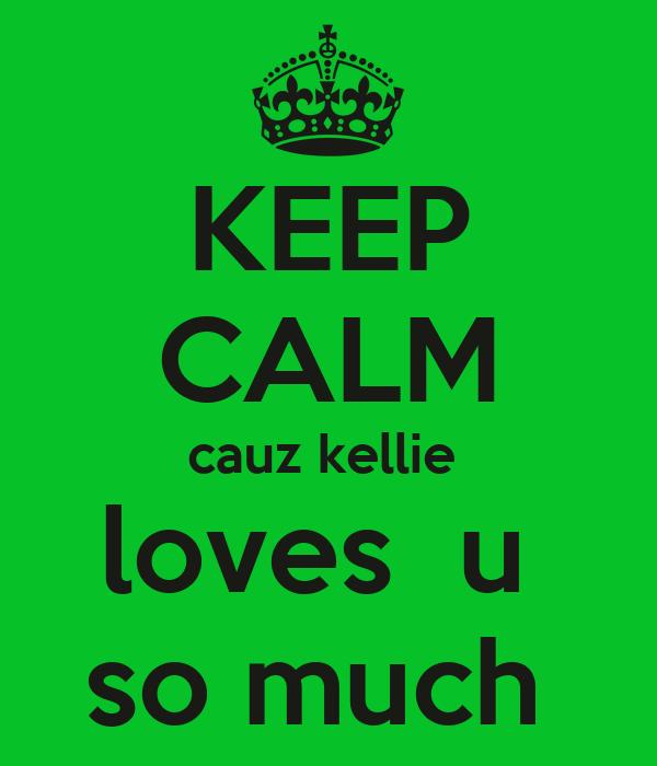 KEEP CALM cauz kellie  loves  u  so much