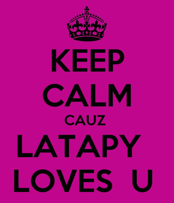 KEEP CALM CAUZ  LATAPY   LOVES  U