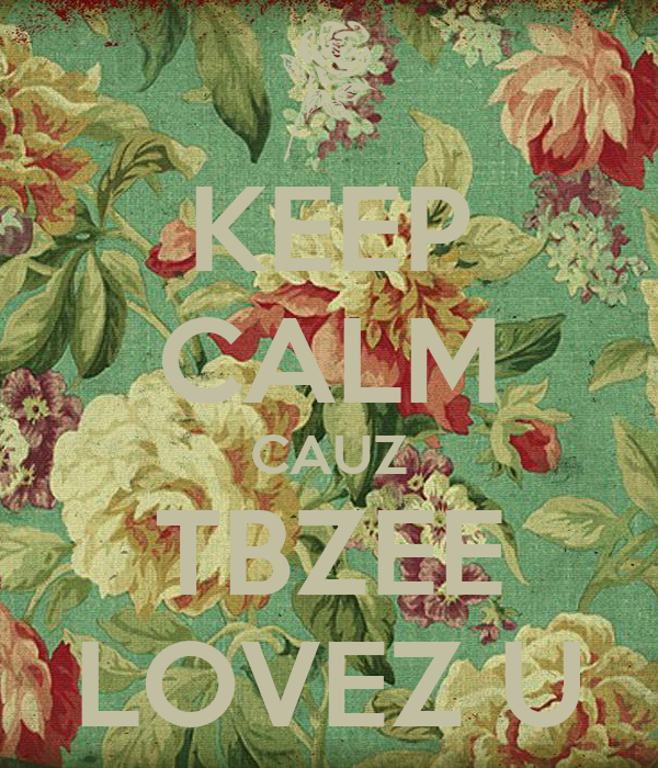 KEEP CALM CAUZ TBZEE LOVEZ U