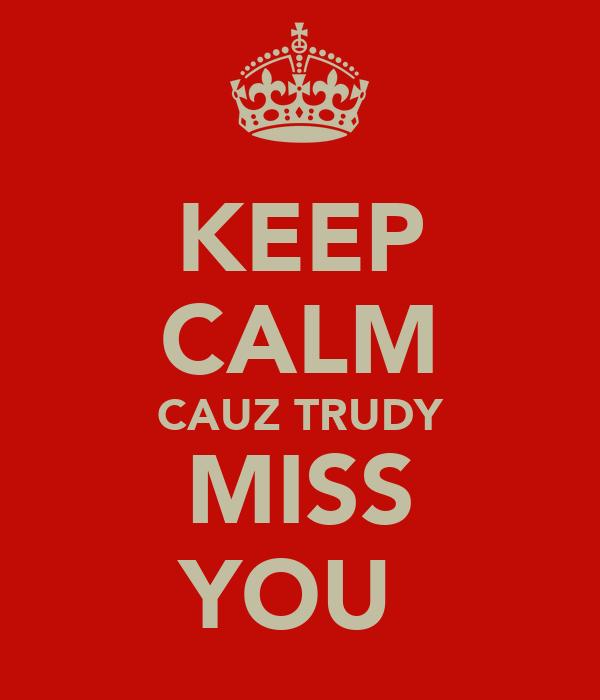 KEEP CALM CAUZ TRUDY MISS YOU