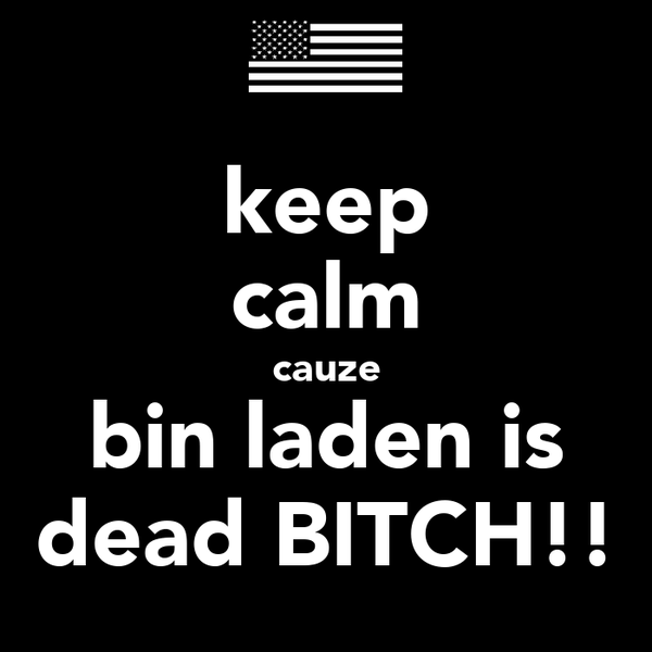 keep calm cauze bin laden is dead BITCH!!