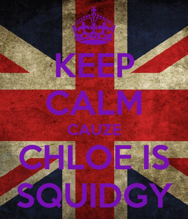 KEEP CALM CAUZE CHLOE IS SQUIDGY