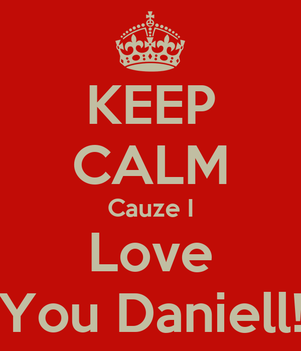 KEEP CALM Cauze I Love You Daniell!