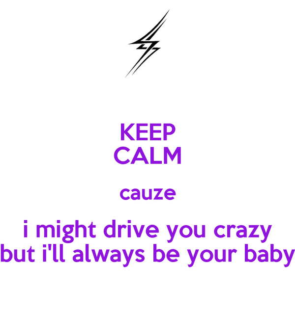 KEEP CALM cauze i might drive you crazy but i'll always be your baby