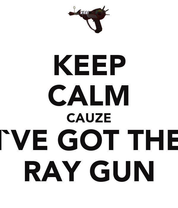 KEEP CALM CAUZE I`VE GOT THE RAY GUN