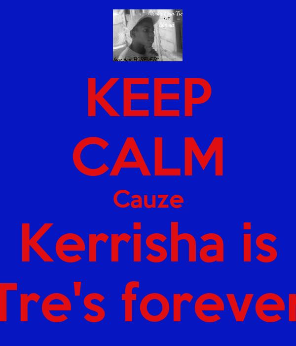 KEEP CALM Cauze Kerrisha is Tre's forever