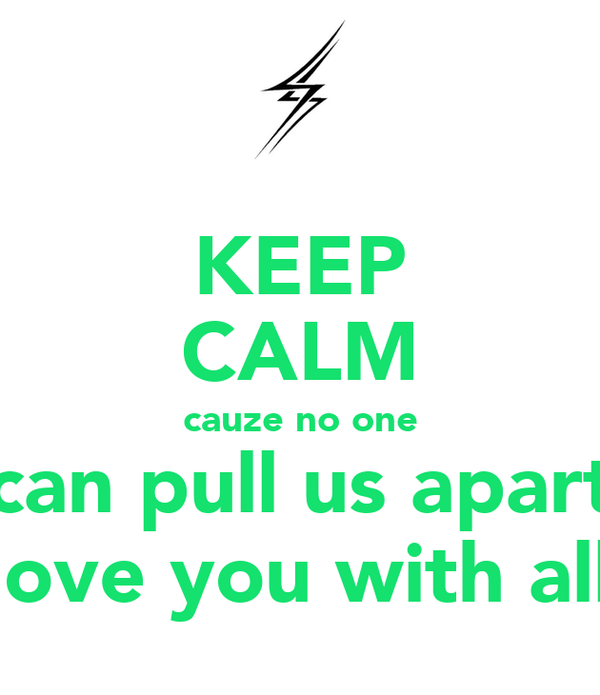 KEEP CALM cauze no one can pull us apart you see i love you with all my heart