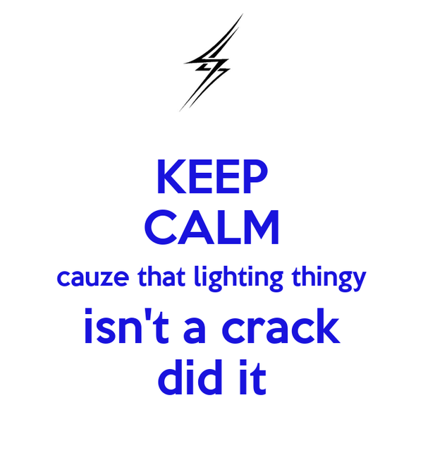 KEEP CALM cauze that lighting thingy isn't a crack did it