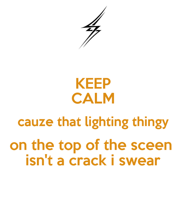 KEEP CALM cauze that lighting thingy on the top of the sceen  isn't a crack i swear