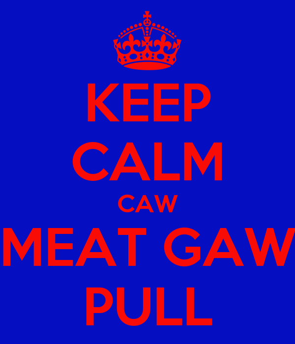 KEEP CALM CAW MEAT GAW PULL