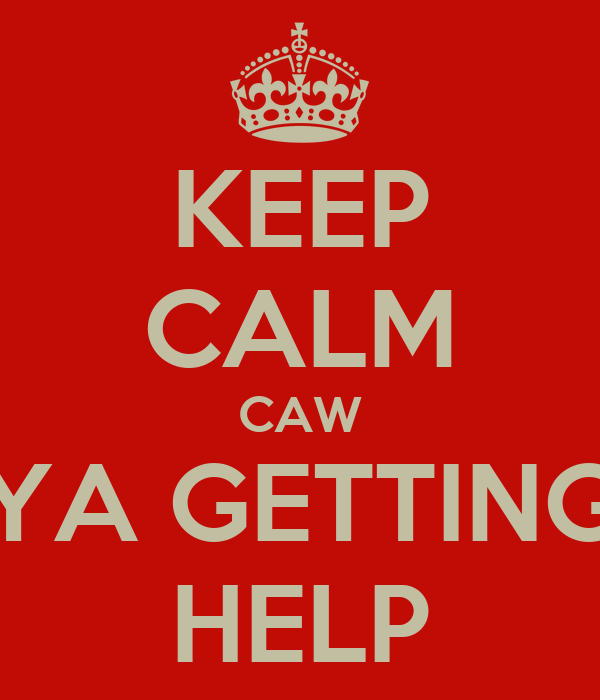 KEEP CALM CAW YA GETTING HELP