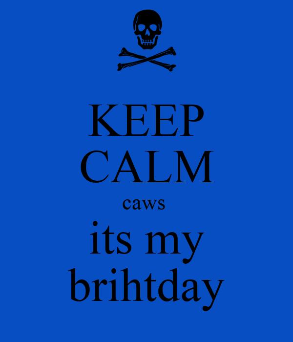 KEEP CALM caws  its my brihtday