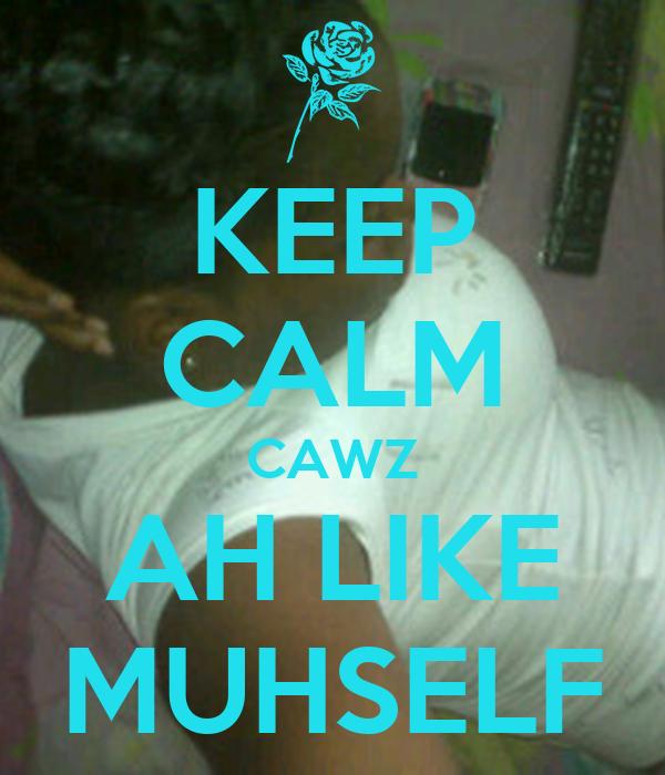 KEEP CALM CAWZ AH LIKE MUHSELF